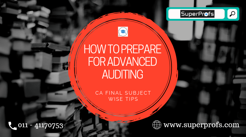 How to Prepare for Advanced Auditing- CA Final Subject-wise Tips