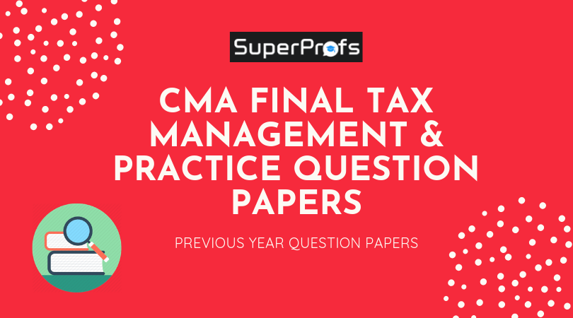 Download CMA Final Tax Management Previous Year Question Papers