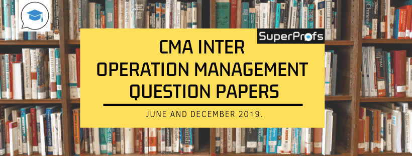 CMA Inter Operation Management Previous Year Question Papers